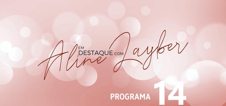 Em Destaque com Aline Layber – Programa 14