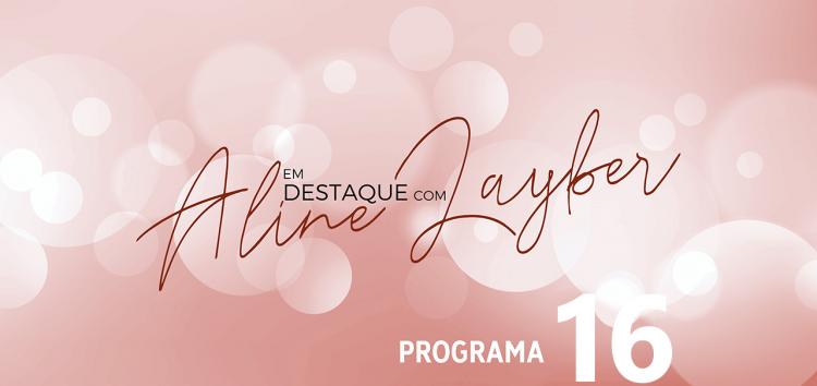 Em Destaque com Aline Layber – Programa 16