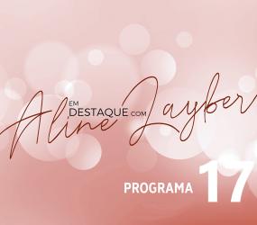 Em Destaque com Aline Layber – Programa 17