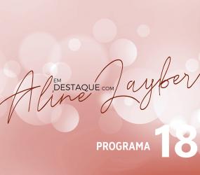 Em Destaque com Aline Layber – Programa 18
