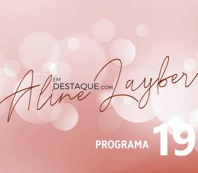 Em Destaque com Aline Layber – Programa 19