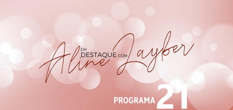 Em Destaque com Aline Layber – Programa 21