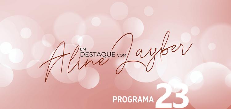 Em Destaque com Aline Layber – Programa 23