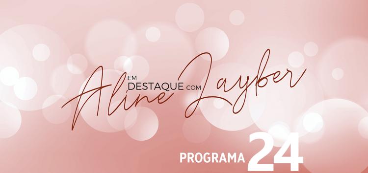 Em Destaque com Aline Layber – Programa 24