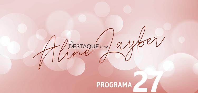 Em Destaque com Aline Layber – Programa 27