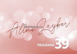 Em Destaque com Aline Layber – Programa 39