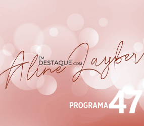 Em Destaque com Aline Layber – Programa 47