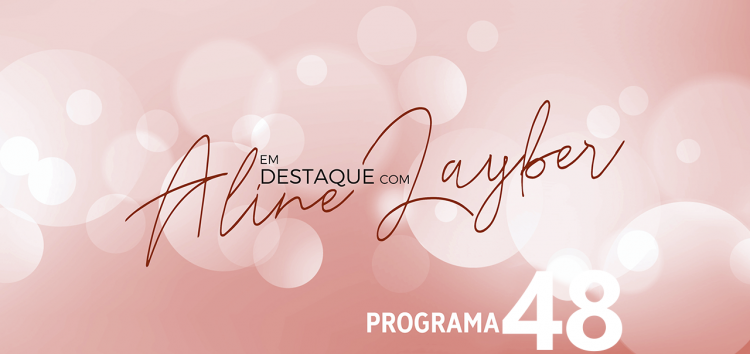 Em Destaque com Aline Layber – Programa 48