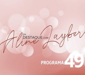 Em Destaque com Aline Layber – Programa 49