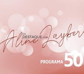 Em Destaque com Aline Layber – Programa 50