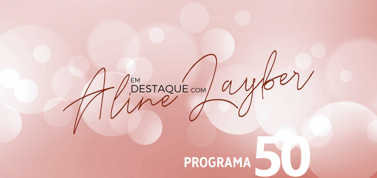 Em Destaque com Aline Layber – Programa 50