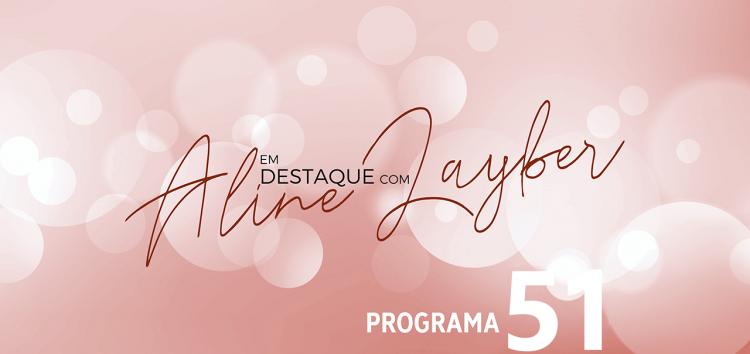 Em Destaque com Aline Layber – Programa 51
