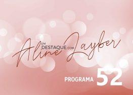 Em Destaque com Aline Layber – Programa 52