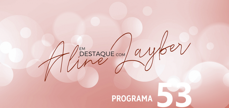 Em Destaque com Aline Layber – Programa 53