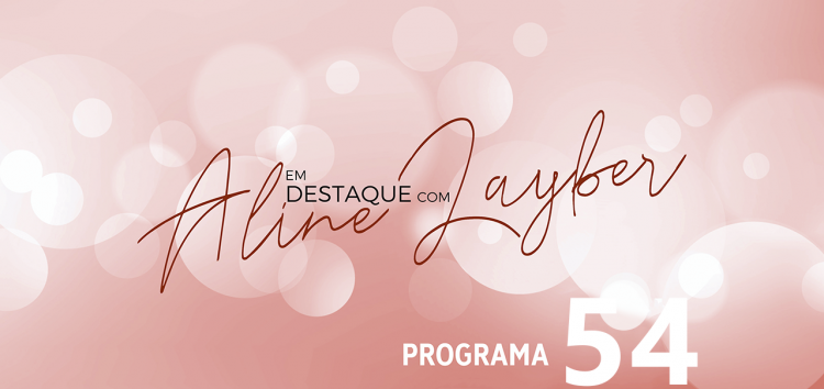 Em Destaque com Aline Layber – Programa 54