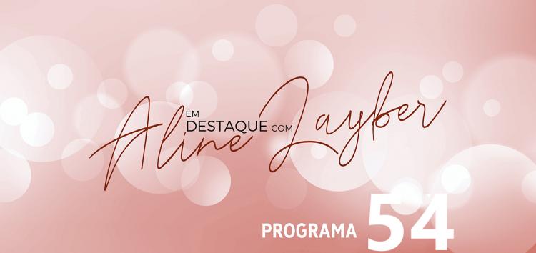 Em Destaque com Aline Layber – Programa 54