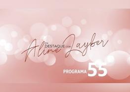Em Destaque com Aline Layber – Programa 55