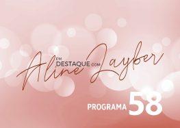 Em Destaque com Aline Layber – programa 58