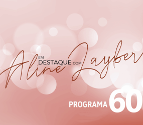 Em Destaque com Aline Layber – Programa 60