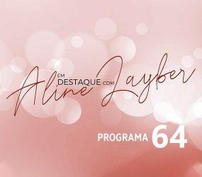 Em Destaque com Aline Layber – Programa 64