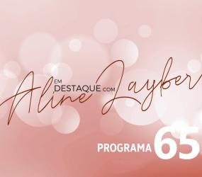 Em Destaque com Aline Layber – Programa 65