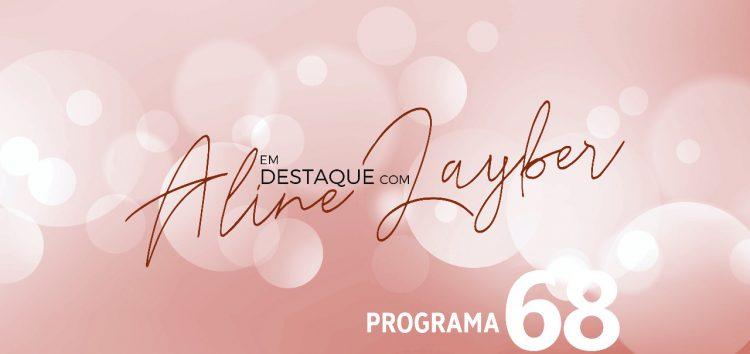 Em Destaque com Aline Layber programa 68
