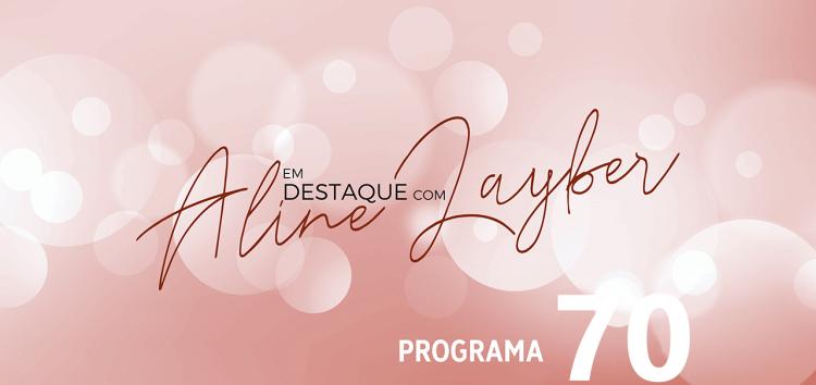 Em Destaque com Aline Layber – Programa 70