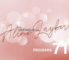 Em Destaque com Aline Layber – Programa 71