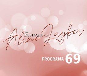 Em Destaque com Aline Layber – Programa 69