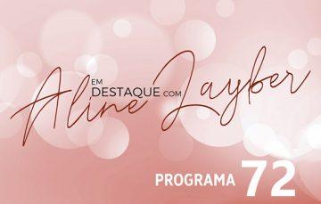 Em Destaque com Aline Layber – Programa 72