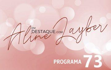 Em Destaque com Aline Layber – Programa 73