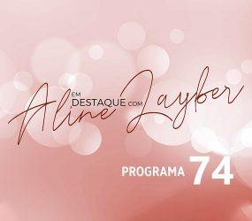 Em Destaque com Aline Layber – Programa 74