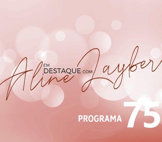 Em destaque com Aline Layber – programa 75