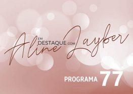 Em Destaque com Aline Layber – Programa 77