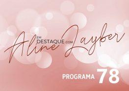Em Destaque com Aline Layber – Programa 78