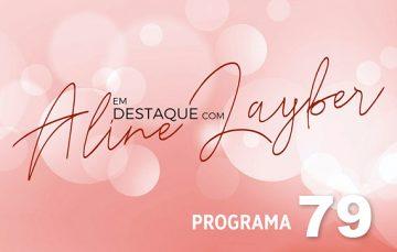 Em Destaque com Aline Layber – Programa 79
